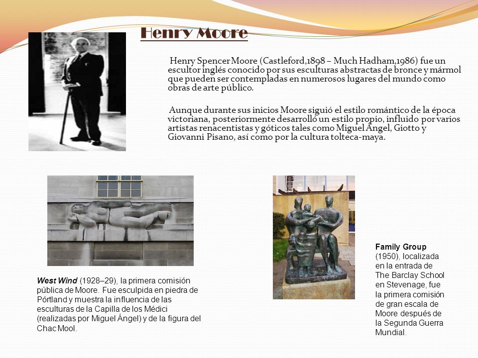 Henry Moore Henry Spencer Moore (Castleford,1898 – Much Hadham,1986) fue un escultor inglés conocido por sus esculturas abstractas de bronce y mármol