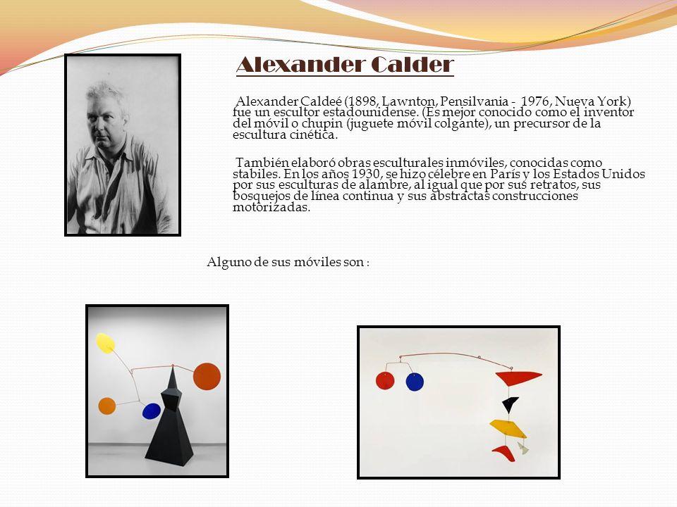 Alexander Calder Alexander Caldeé (1898, Lawnton, Pensilvania - 1976, Nueva York) fue un escultor estadounidense. (Es mejor conocido como el inventor