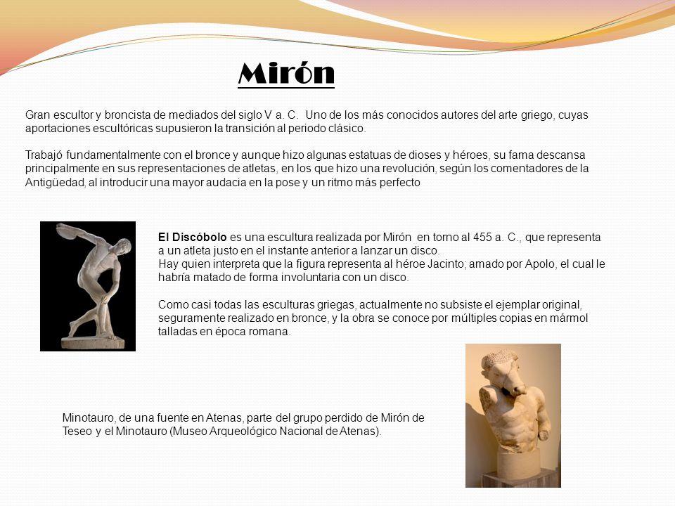 Mirón Gran escultor y broncista de mediados del siglo V a. C. Uno de los más conocidos autores del arte griego, cuyas aportaciones escultóricas supusi