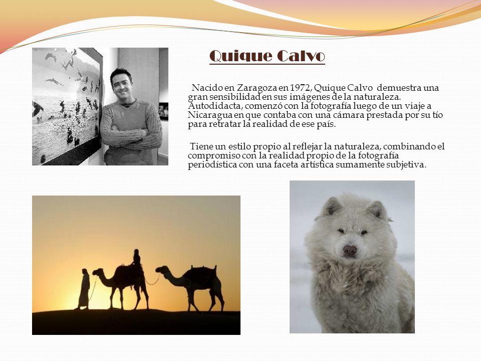Quique Calvo Nacido en Zaragoza en 1972, Quique Calvo demuestra una gran sensibilidad en sus imágenes de la naturaleza. Autodidacta, comenzó con la fo