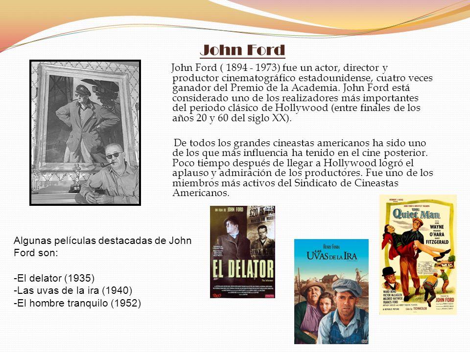 John Ford John Ford ( 1894 - 1973) fue un actor, director y productor cinematográfico estadounidense, cuatro veces ganador del Premio de la Academia.