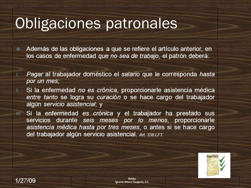1/27/09 Obligaciones patronales Además de las obligaciones a que se refiere el artículo anterior, en los casos de enfermedad que no sea de trabajo, el patrón deberá: I.