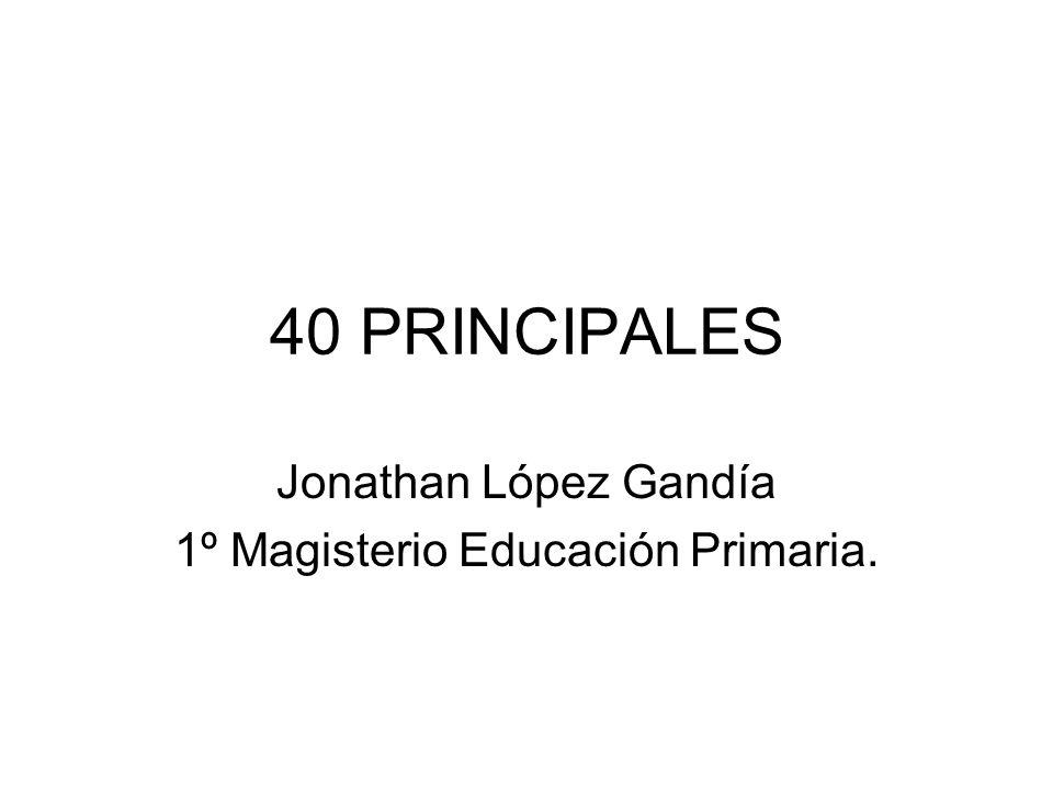 40 PRINCIPALES Jonathan López Gandía 1º Magisterio Educación Primaria.