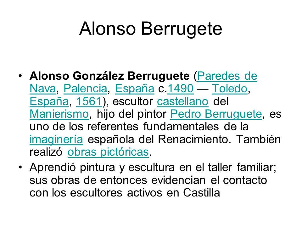 Alonso Berrugete Alonso González Berruguete (Paredes de Nava, Palencia, España c.1490 Toledo, España, 1561), escultor castellano del Manierismo, hijo