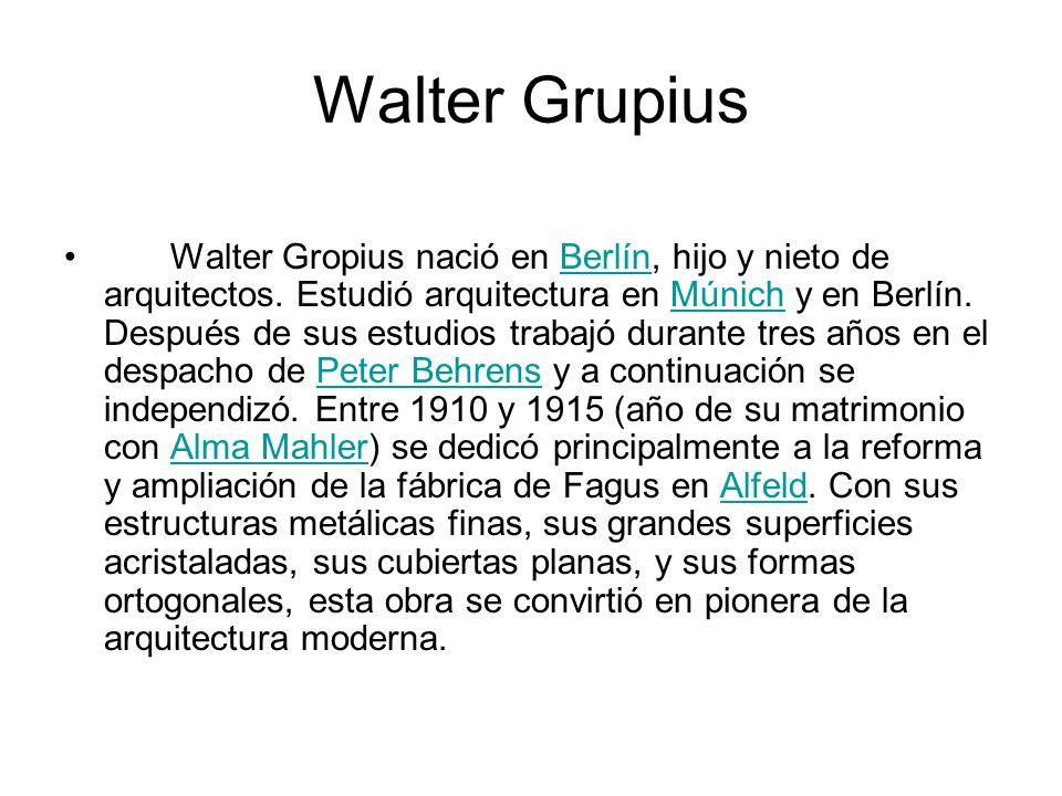 Walter Grupius Walter Gropius nació en Berlín, hijo y nieto de arquitectos. Estudió arquitectura en Múnich y en Berlín. Después de sus estudios trabaj