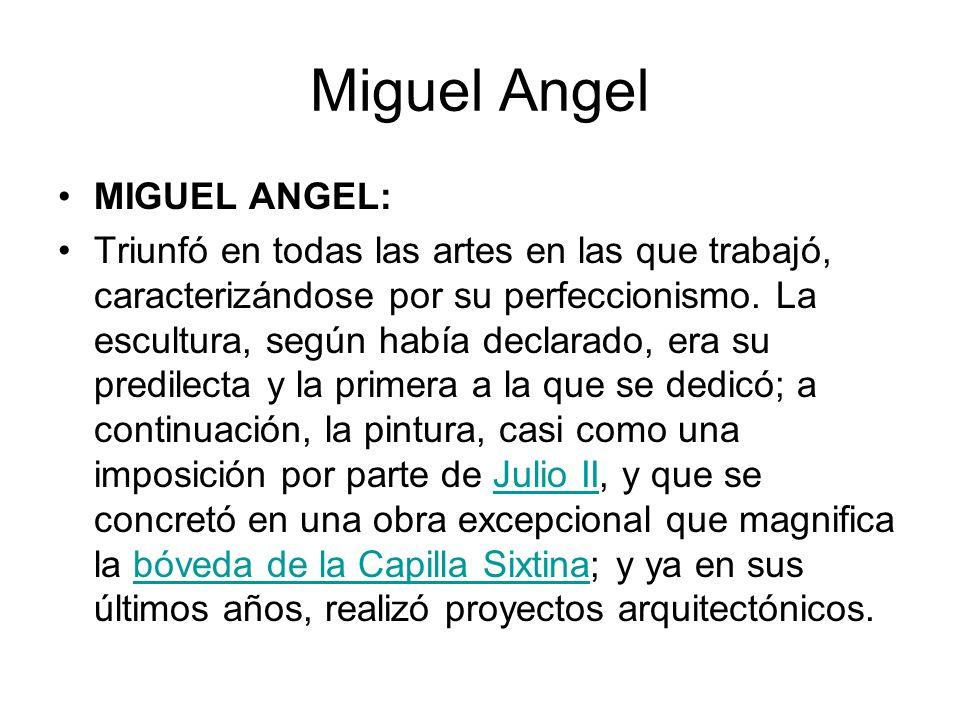 Miguel Angel MIGUEL ANGEL: Triunfó en todas las artes en las que trabajó, caracterizándose por su perfeccionismo. La escultura, según había declarado,