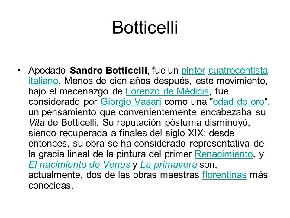 Botticelli Apodado Sandro Botticelli, fue un pintor cuatrocentista italiano. Menos de cien años después, este movimiento, bajo el mecenazgo de Lorenzo