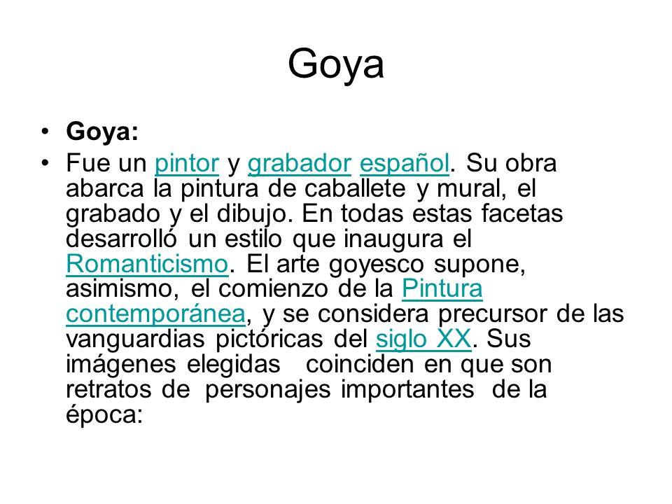 Goya Goya: Fue un pintor y grabador español. Su obra abarca la pintura de caballete y mural, el grabado y el dibujo. En todas estas facetas desarrolló