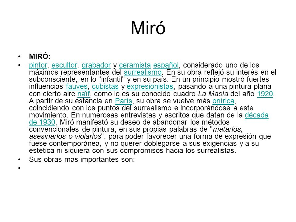 Miró MIRÓ: pintor, escultor, grabador y ceramista español, considerado uno de los máximos representantes del surrealismo. En su obra reflejó su interé