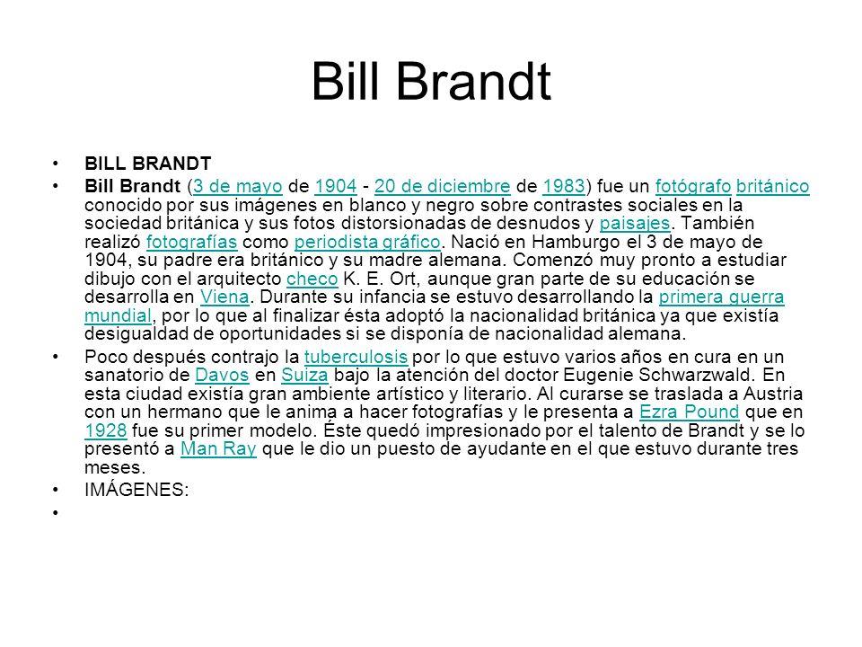 Bill Brandt BILL BRANDT Bill Brandt (3 de mayo de 1904 - 20 de diciembre de 1983) fue un fotógrafo británico conocido por sus imágenes en blanco y neg