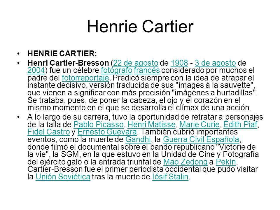 Henrie Cartier HENRIE CARTIER: Henri Cartier-Bresson (22 de agosto de 1908 - 3 de agosto de 2004) fue un célebre fotógrafo francés considerado por muc