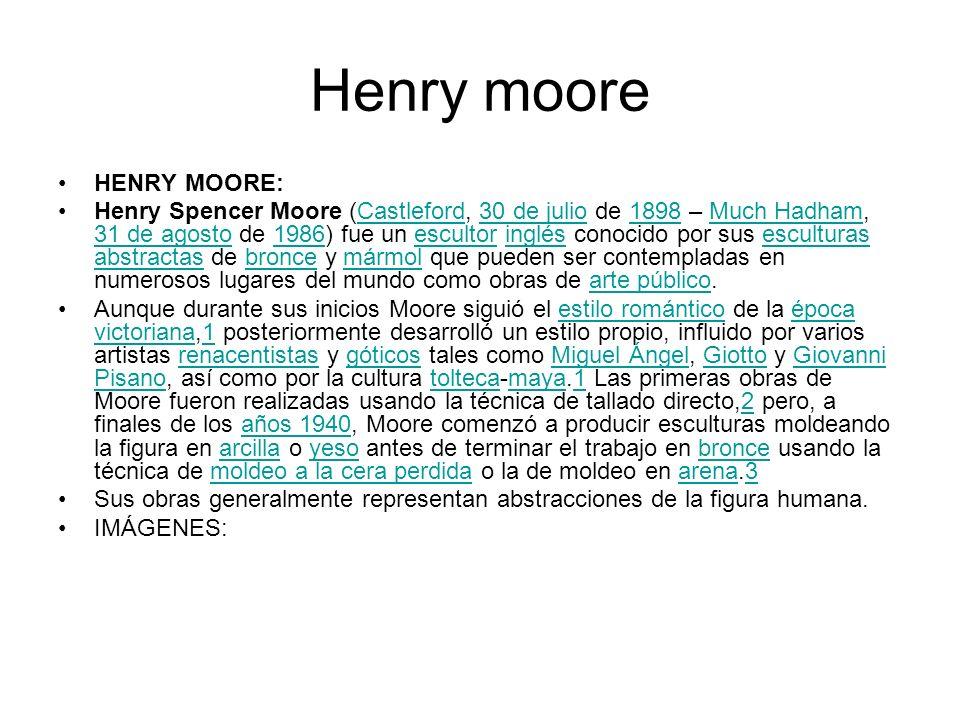 Henry moore HENRY MOORE: Henry Spencer Moore (Castleford, 30 de julio de 1898 – Much Hadham, 31 de agosto de 1986) fue un escultor inglés conocido por