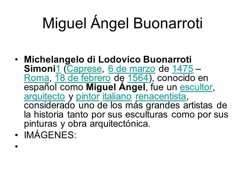 Miguel Ángel Buonarroti Michelangelo di Lodovico Buonarroti Simoni1 (Caprese, 6 de marzo de 1475 – Roma, 18 de febrero de 1564), conocido en español c