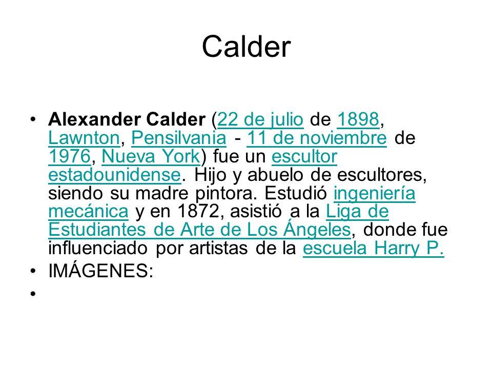 Calder Alexander Calder (22 de julio de 1898, Lawnton, Pensilvania - 11 de noviembre de 1976, Nueva York) fue un escultor estadounidense. Hijo y abuel