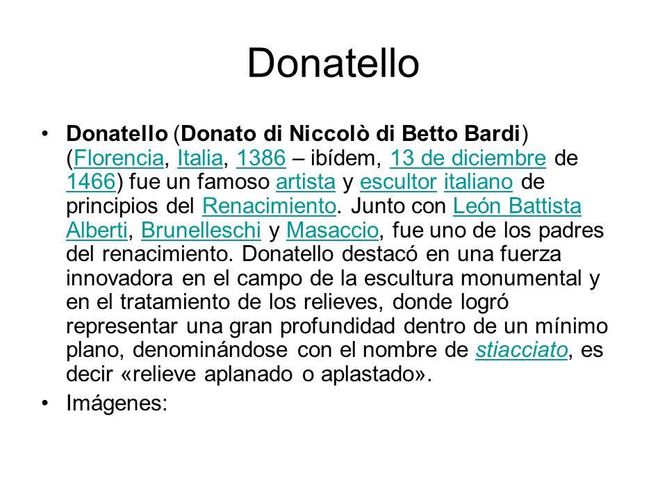 Donatello Donatello (Donato di Niccolò di Betto Bardi) (Florencia, Italia, 1386 – ibídem, 13 de diciembre de 1466) fue un famoso artista y escultor it