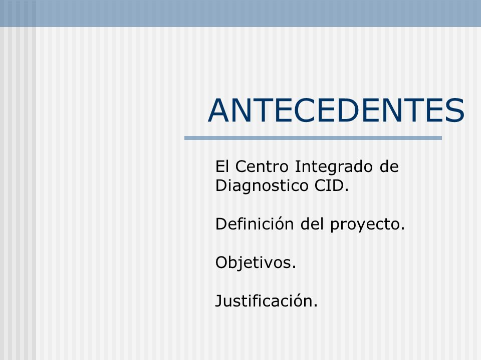 ANTECEDENTES El Centro Integrado de Diagnostico CID. Definición del proyecto. Objetivos. Justificación.