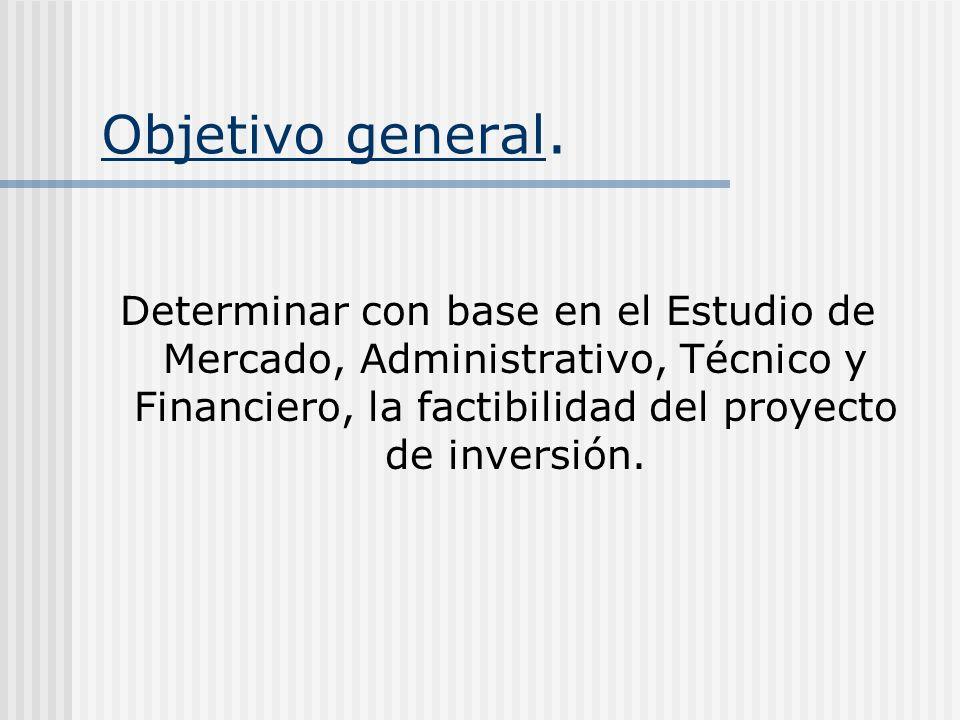 Objetivo general. Determinar con base en el Estudio de Mercado, Administrativo, Técnico y Financiero, la factibilidad del proyecto de inversión.