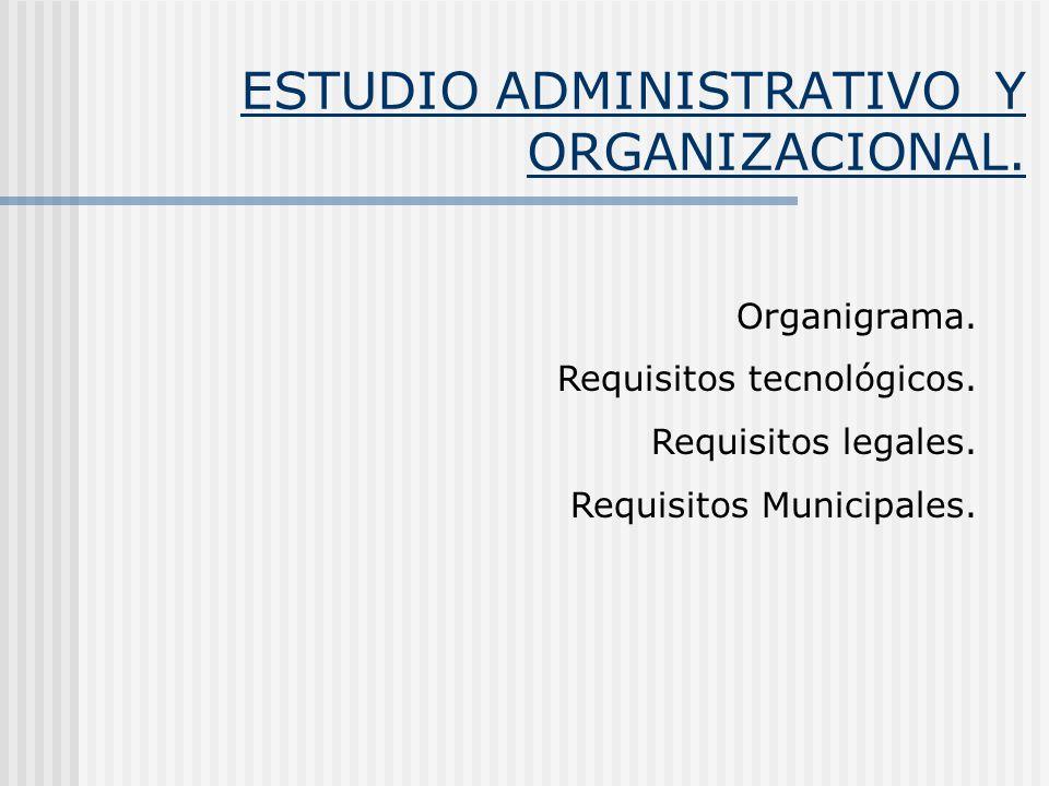 ESTUDIO ADMINISTRATIVO Y ORGANIZACIONAL. Organigrama. Requisitos tecnológicos. Requisitos legales. Requisitos Municipales.