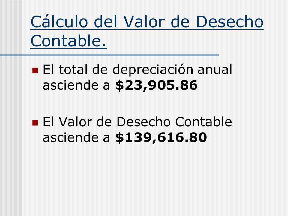 Cálculo del Valor de Desecho Contable. $23,905.86 El total de depreciación anual asciende a $23,905.86 $139,616.80 El Valor de Desecho Contable ascien