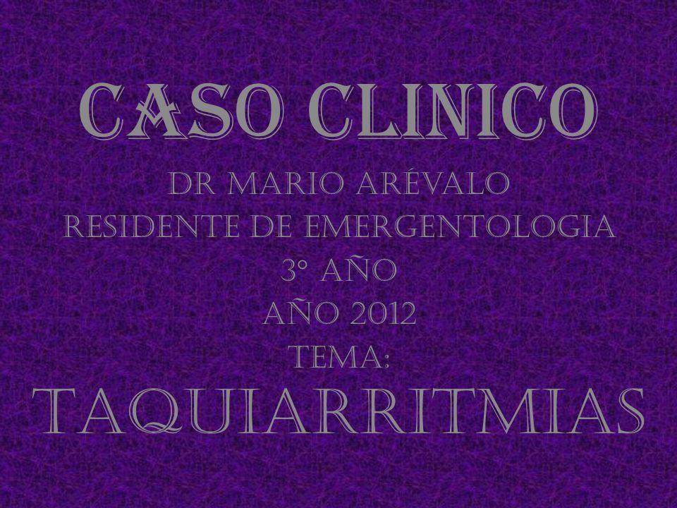 Caso clinico Dr Mario Arévalo Residente de Emergentologia 3° año Año 2012 Tema: Taquiarritmias