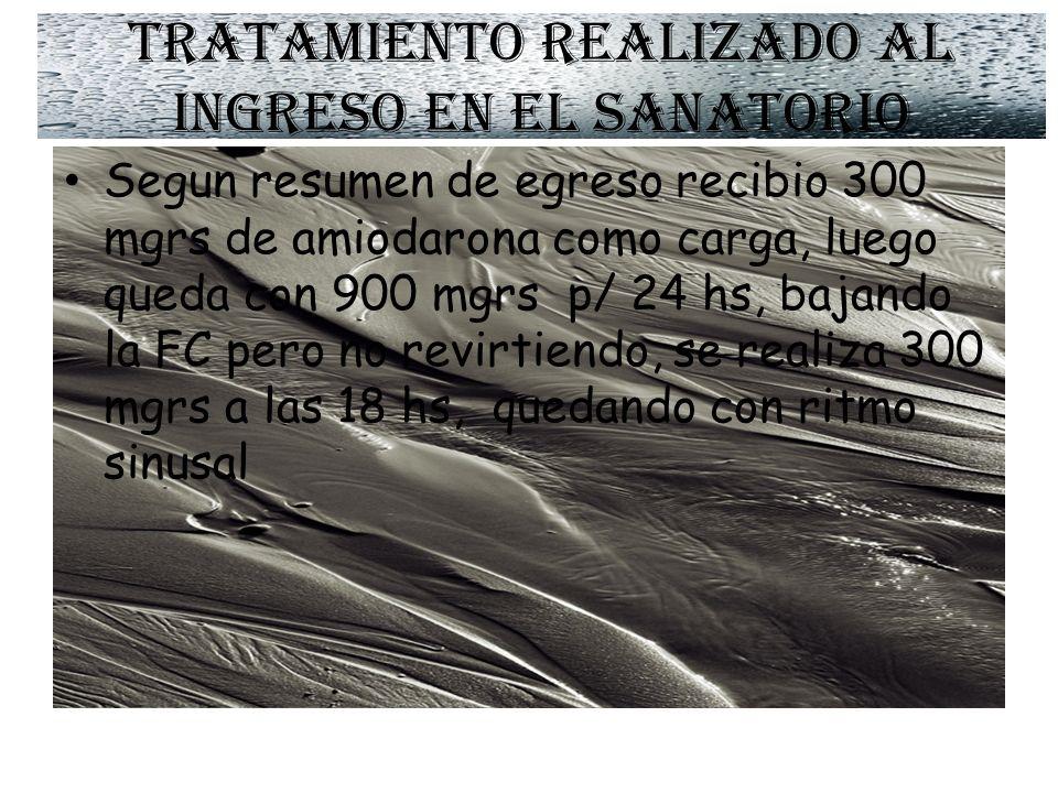 Tratamiento realizado al ingreso en el sanatorio Segun resumen de egreso recibio 300 mgrs de amiodarona como carga, luego queda con 900 mgrs p/ 24 hs, bajando la FC pero no revirtiendo, se realiza 300 mgrs a las 18 hs, quedando con ritmo sinusal