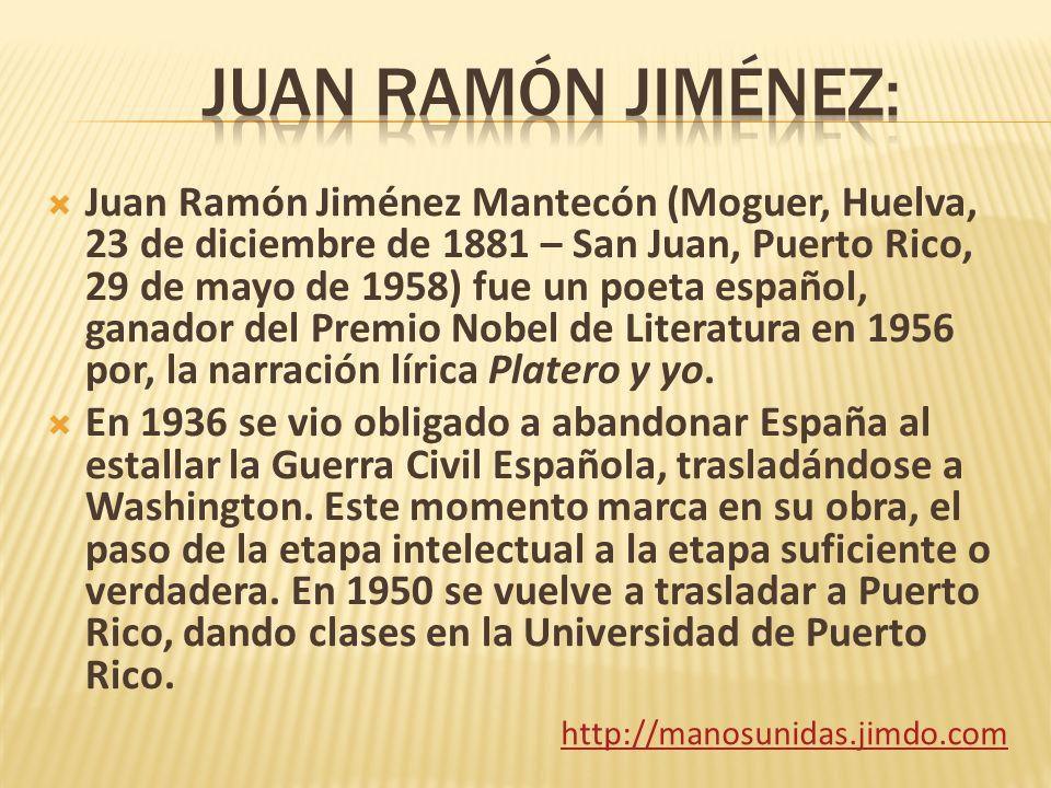 Juan Ramón Jiménez Mantecón (Moguer, Huelva, 23 de diciembre de 1881 – San Juan, Puerto Rico, 29 de mayo de 1958) fue un poeta español, ganador del Pr