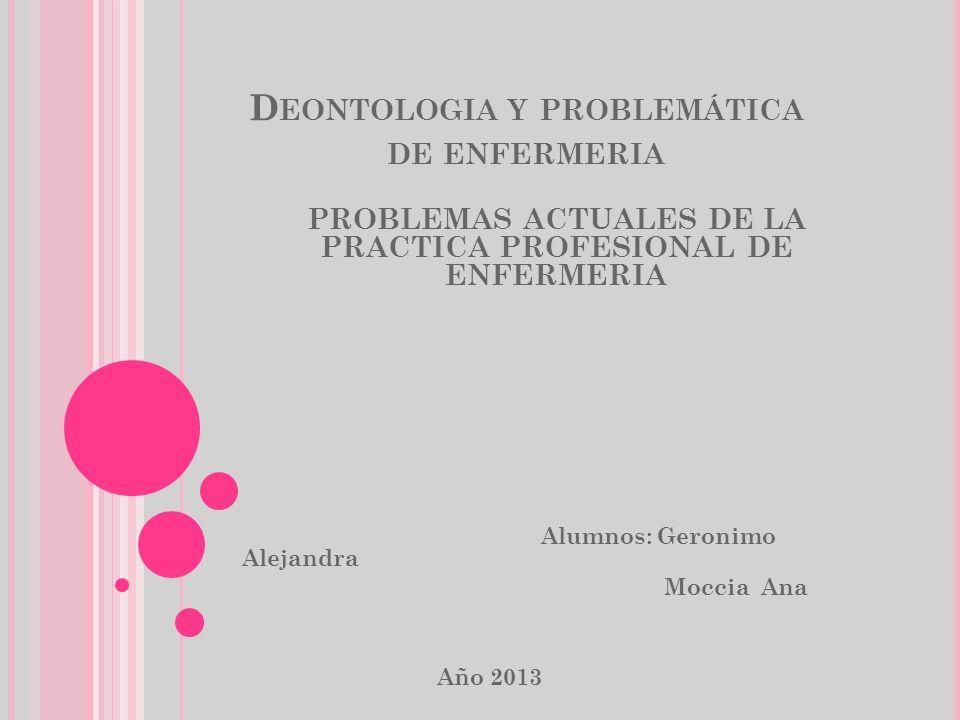 D EONTOLOGIA Y PROBLEMÁTICA DE ENFERMERIA PROBLEMAS ACTUALES DE LA PRACTICA PROFESIONAL DE ENFERMERIA Alumnos: Geronimo Alejandra Moccia Ana Año 2013