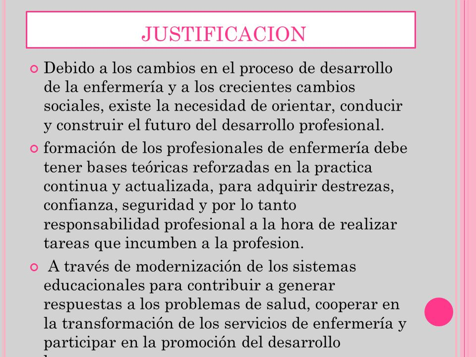JUSTIFICACION Debido a los cambios en el proceso de desarrollo de la enfermería y a los crecientes cambios sociales, existe la necesidad de orientar,