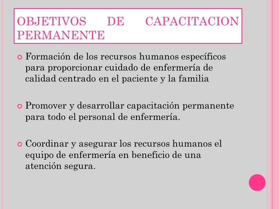 OBJETIVOS DE CAPACITACION PERMANENTE Formación de los recursos humanos específicos para proporcionar cuidado de enfermería de calidad centrado en el p