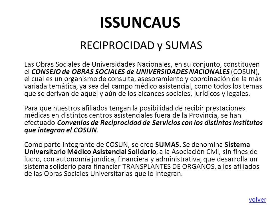 ISSUNCAUS RECIPROCIDAD y SUMAS Las Obras Sociales de Universidades Nacionales, en su conjunto, constituyen el CONSEJO de OBRAS SOCIALES de UNIVERSIDADES NACIONALES (COSUN), el cual es un organismo de consulta, asesoramiento y coordinación de la más variada temática, ya sea del campo médico asistencial, como todos los temas que se derivan de aquel y aún de los alcances sociales, jurídicos y legales.