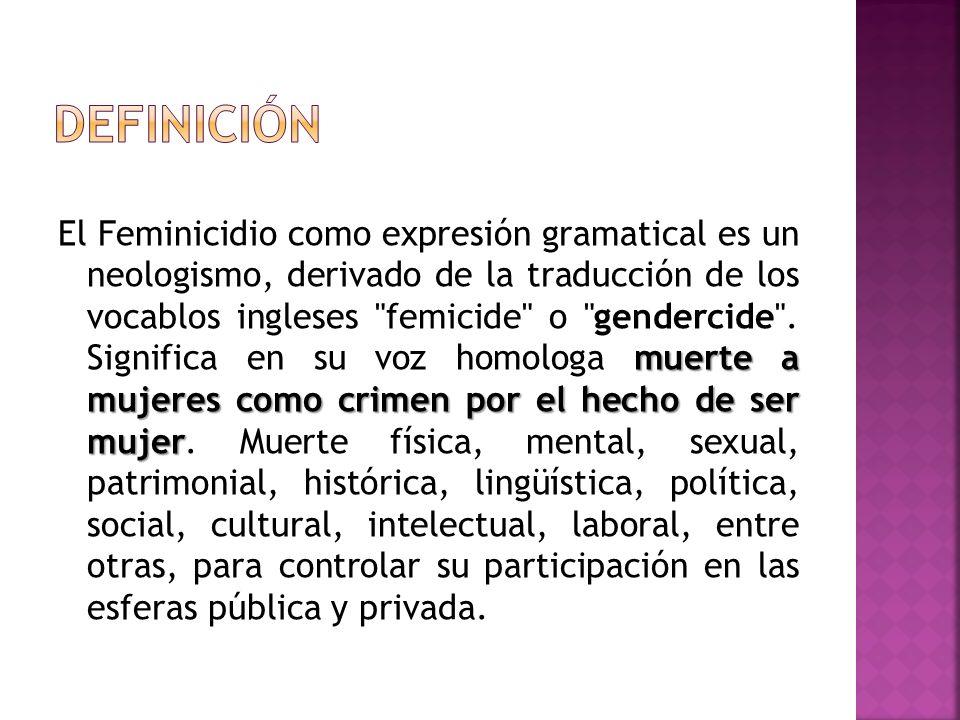 muerte a mujeres como crimen por el hecho de ser mujer El Feminicidio como expresión gramatical es un neologismo, derivado de la traducción de los voc