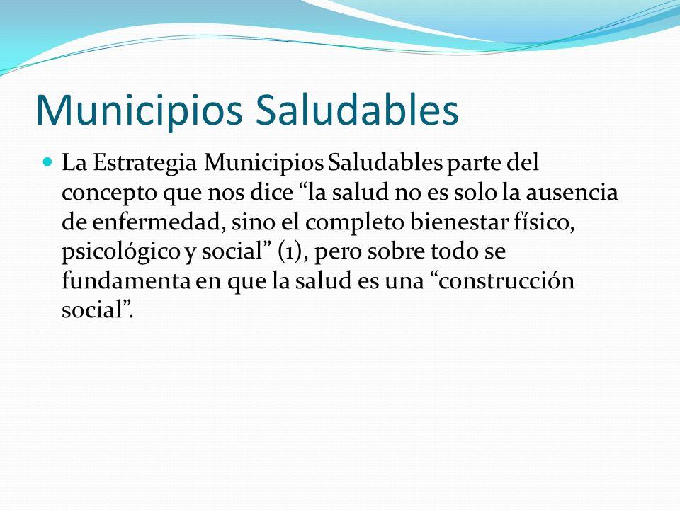 Municipios Saludables La Estrategia Municipios Saludables parte del concepto que nos dice la salud no es solo la ausencia de enfermedad, sino el compl