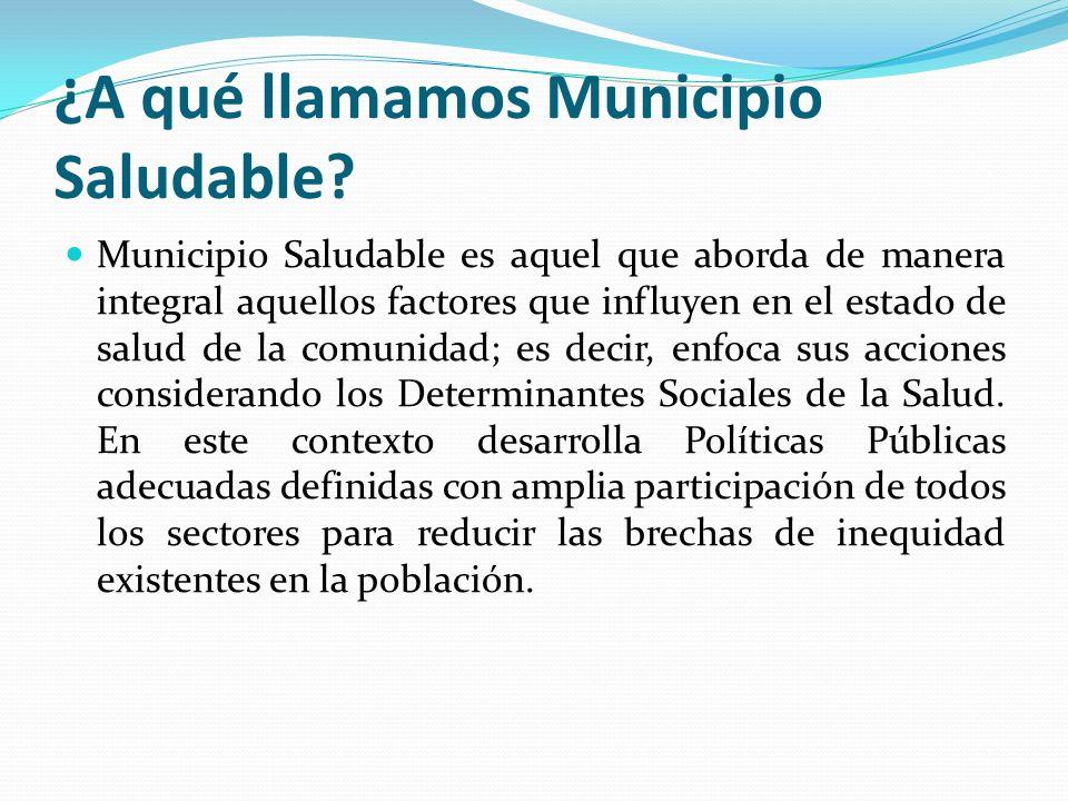 ¿A qué llamamos Municipio Saludable? Municipio Saludable es aquel que aborda de manera integral aquellos factores que influyen en el estado de salud d