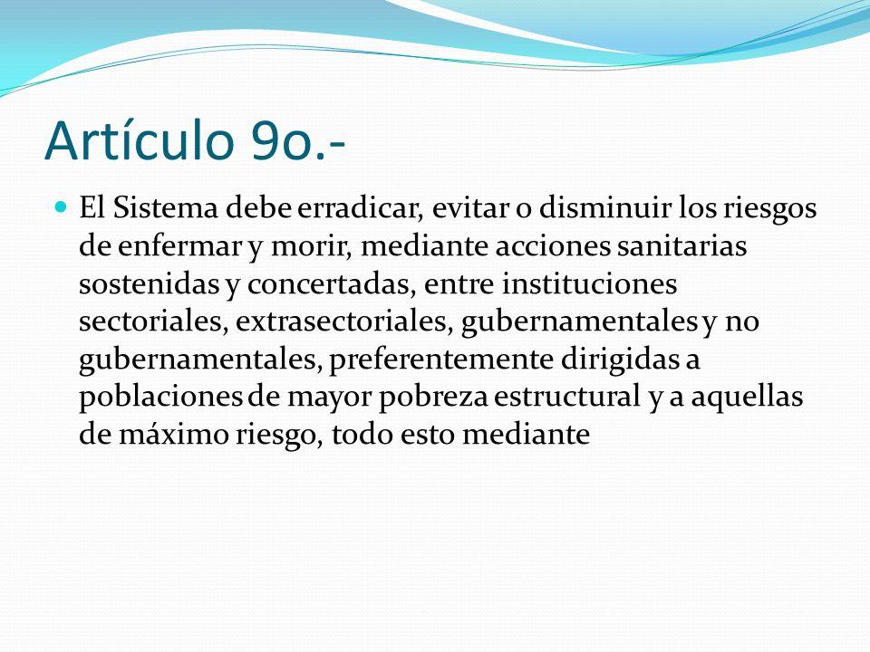 Artículo 9o.- El Sistema debe erradicar, evitar o disminuir los riesgos de enfermar y morir, mediante acciones sanitarias sostenidas y concertadas, en