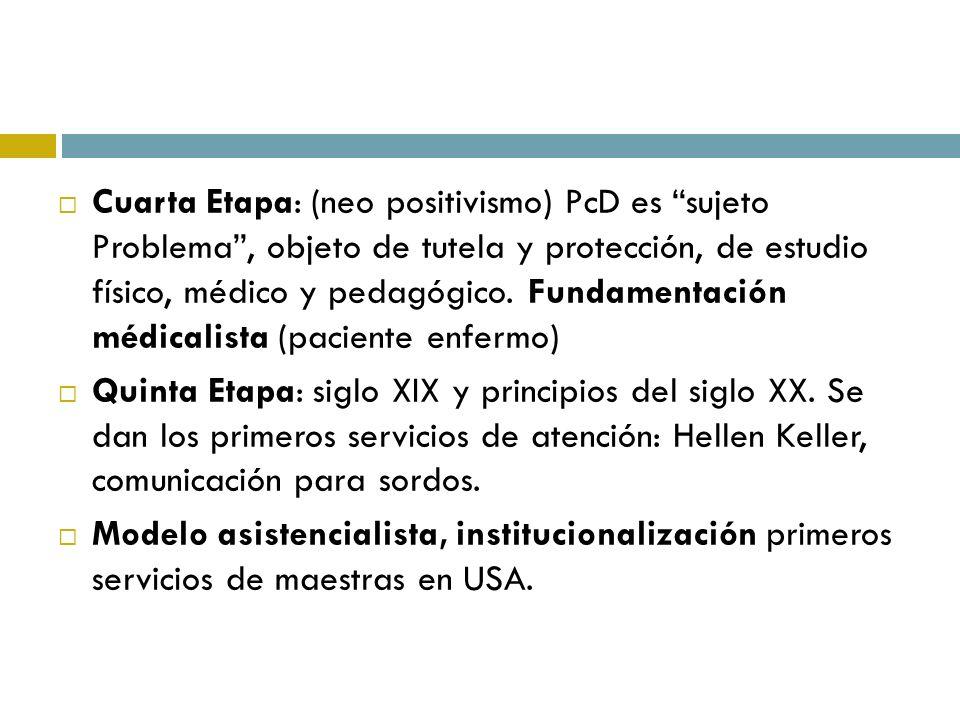 Cuarta Etapa: (neo positivismo) PcD es sujeto Problema, objeto de tutela y protección, de estudio físico, médico y pedagógico. Fundamentación médicali