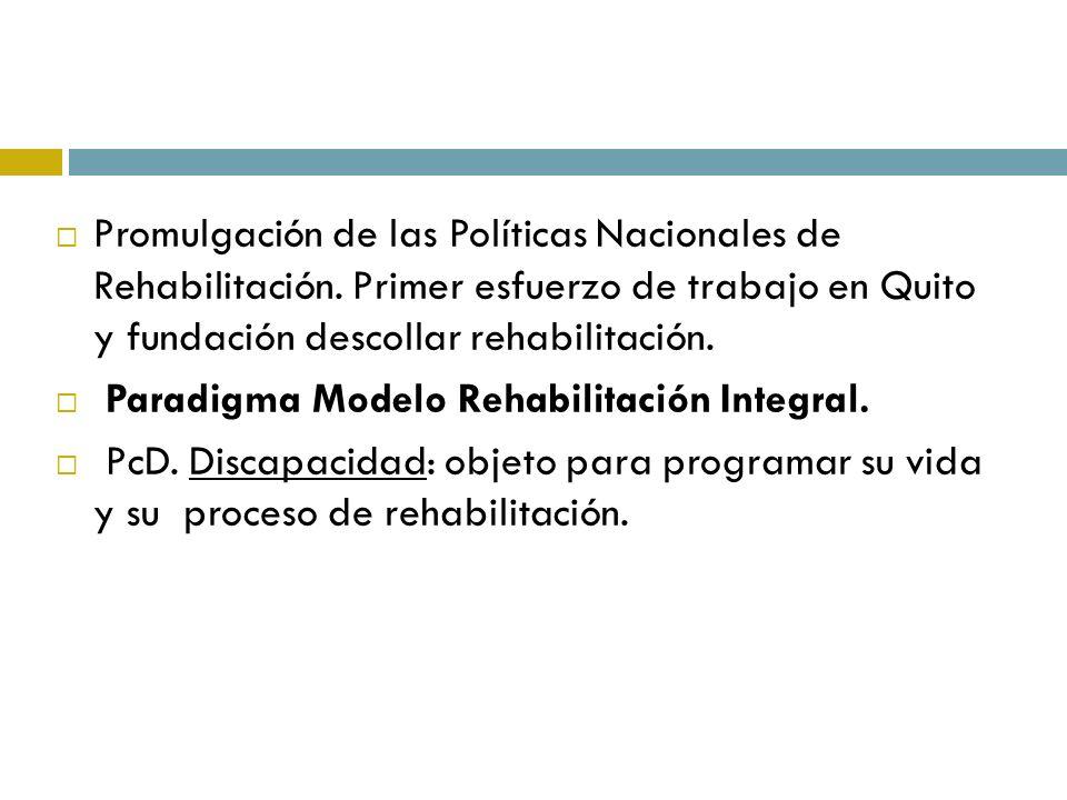 Promulgación de las Políticas Nacionales de Rehabilitación. Primer esfuerzo de trabajo en Quito y fundación descollar rehabilitación. Paradigma Modelo