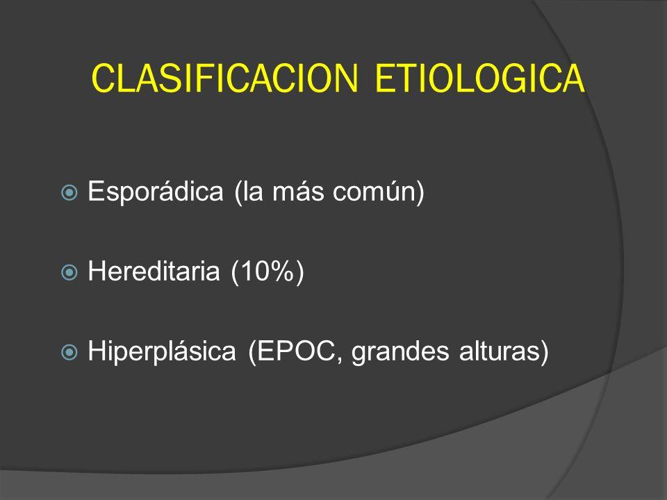 CLASIFICACION ETIOLOGICA Esporádica (la más común) Hereditaria (10%) Hiperplásica (EPOC, grandes alturas)
