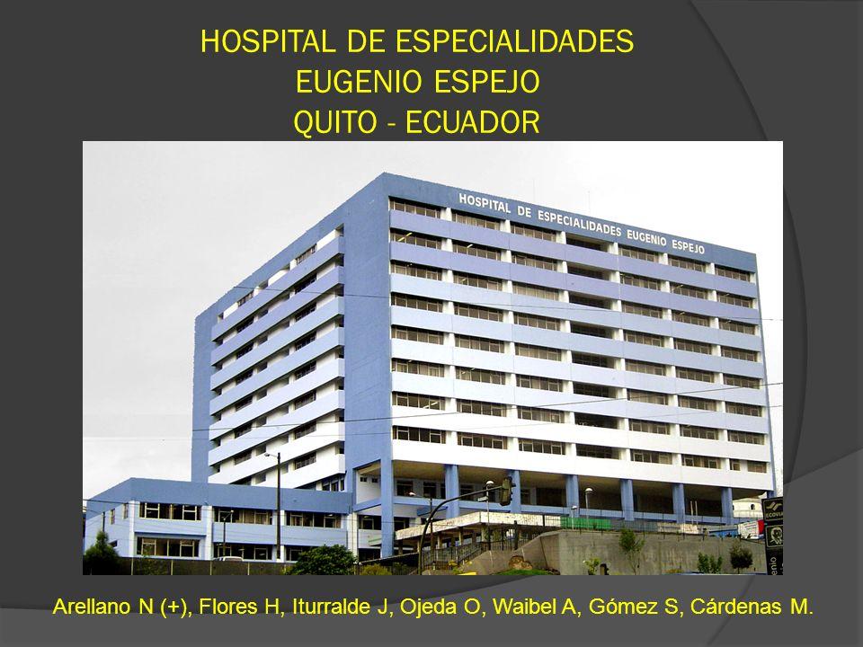 HOSPITAL DE ESPECIALIDADES EUGENIO ESPEJO QUITO - ECUADOR Arellano N (+), Flores H, Iturralde J, Ojeda O, Waibel A, Gómez S, Cárdenas M.