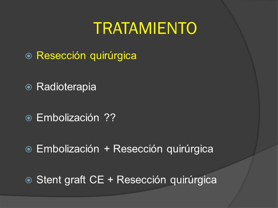 TRATAMIENTO Resección quirúrgica Radioterapia Embolización ?? Embolización + Resección quirúrgica Stent graft CE + Resección quirúrgica