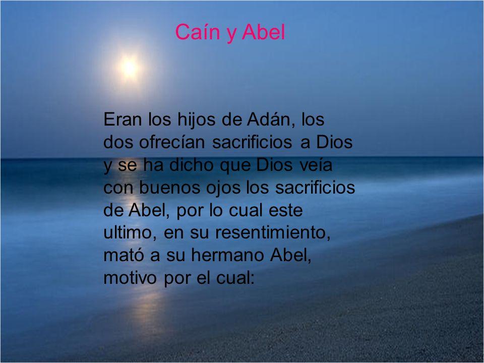 Caín y Abel Eran los hijos de Adán, los dos ofrecían sacrificios a Dios y se ha dicho que Dios veía con buenos ojos los sacrificios de Abel, por lo cu