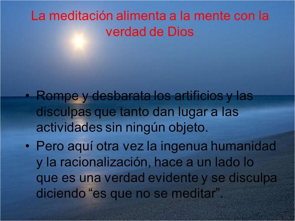La meditación alimenta a la mente con la verdad de Dios Rompe y desbarata los artificios y las disculpas que tanto dan lugar a las actividades sin nin