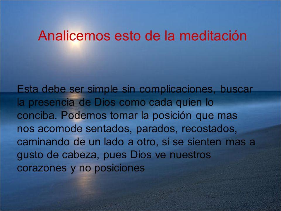 Analicemos esto de la meditación Esta debe ser simple sin complicaciones, buscar la presencia de Dios como cada quien lo conciba. Podemos tomar la pos