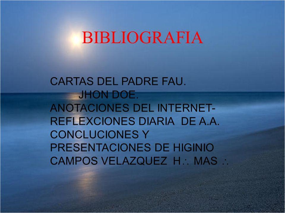 BIBLIOGRAFIA CARTAS DEL PADRE FAU. JHON DOE. ANOTACIONES DEL INTERNET- REFLEXCIONES DIARIA DE A.A. CONCLUCIONES Y PRESENTACIONES DE HIGINIO CAMPOS VEL