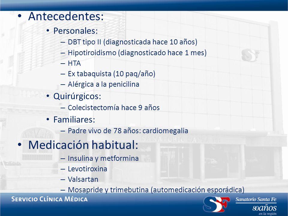 Antecedentes: Personales: – DBT tipo II (diagnosticada hace 10 años) – Hipotiroidismo (diagnosticado hace 1 mes) – HTA – Ex tabaquista (10 paq/año) –