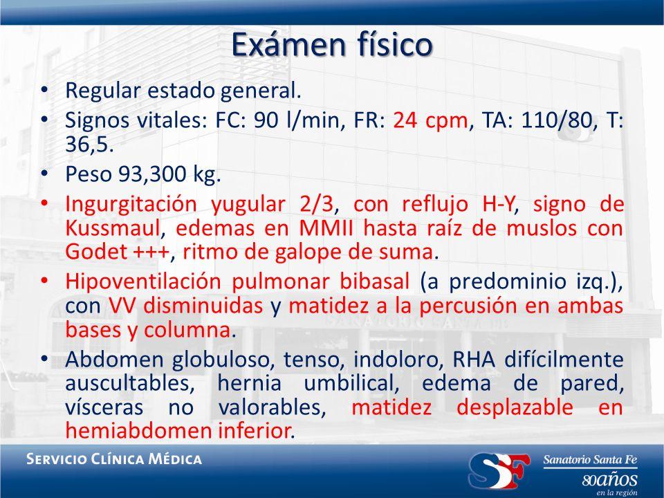 Exámen físico Regular estado general. Signos vitales: FC: 90 l/min, FR: 24 cpm, TA: 110/80, T: 36,5. Peso 93,300 kg. Ingurgitación yugular 2/3, con re