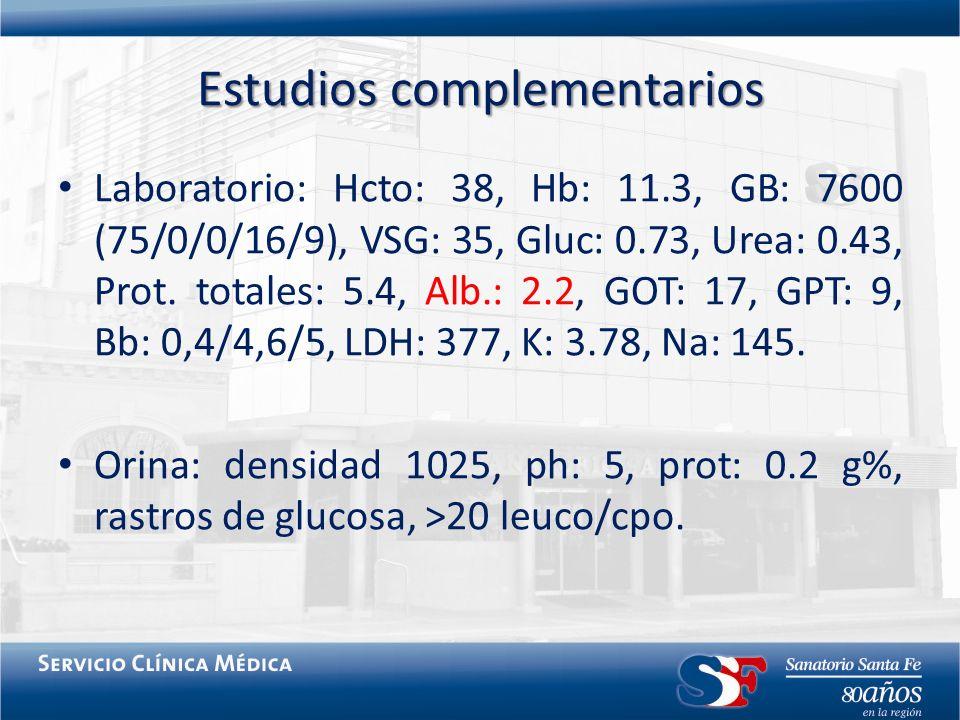 Estudios complementarios Laboratorio: Hcto: 38, Hb: 11.3, GB: 7600 (75/0/0/16/9), VSG: 35, Gluc: 0.73, Urea: 0.43, Prot. totales: 5.4, Alb.: 2.2, GOT: