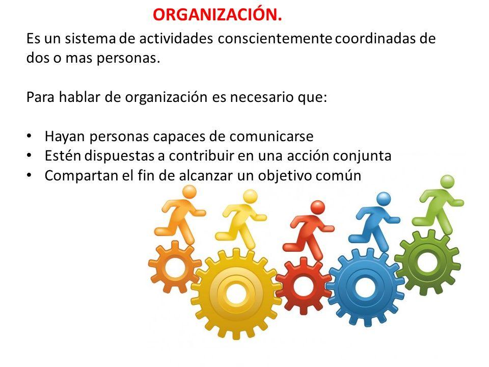 ORGANIZACIÓN. Es un sistema de actividades conscientemente coordinadas de dos o mas personas. Para hablar de organización es necesario que: Hayan pers