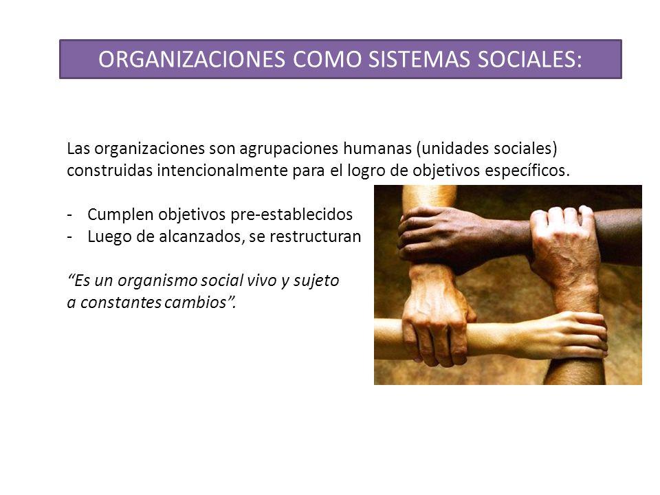 ORGANIZACIONES COMO SISTEMAS SOCIALES: Las organizaciones son agrupaciones humanas (unidades sociales) construidas intencionalmente para el logro de o