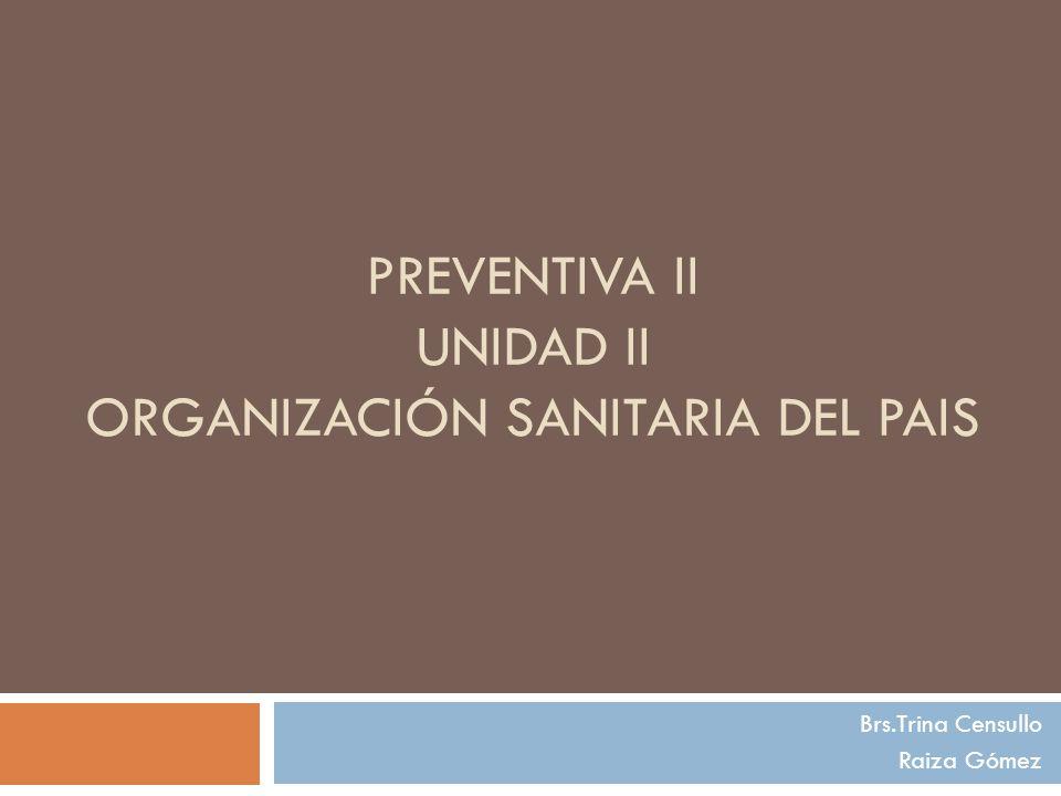 PREVENTIVA II UNIDAD II ORGANIZACIÓN SANITARIA DEL PAIS Brs.Trina Censullo Raiza Gómez