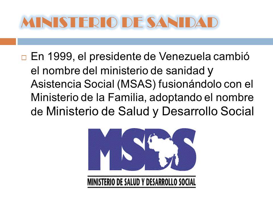 En 1999, el presidente de Venezuela cambió el nombre del ministerio de sanidad y Asistencia Social (MSAS) fusionándolo con el Ministerio de la Familia